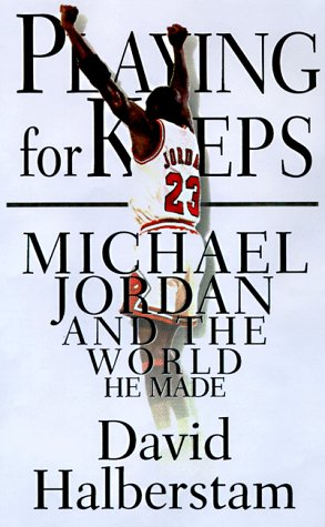 Playing for Keeps: Michael Jordan and the World That He Made: Halberstam, David