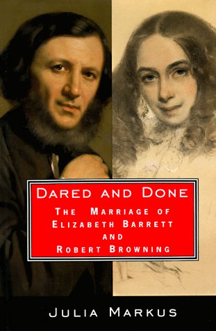 Dared And Done: The Marriage of Elizabeth Barrett and Robert Browning: Markus, Julia