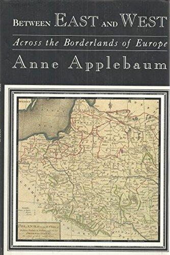 Between East and West: Across the Borderlands of Europe: Applebaum, Anne