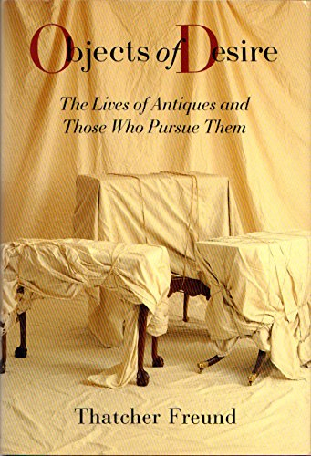 Objects of Desire: The Lives of Antiques and Those Who Pursue Them: Freund, Thatcher