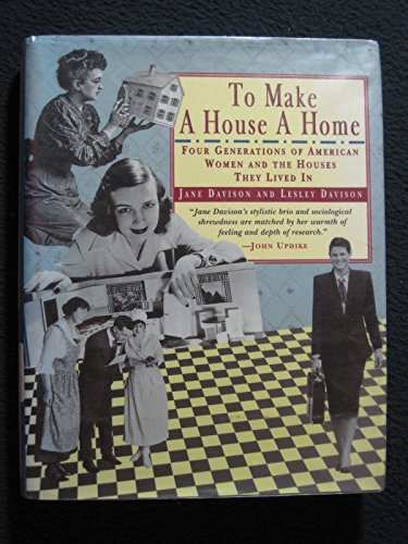 TO MAKE A HOUSE A HOME: Four Generations of American Women and the Houses They Lived in