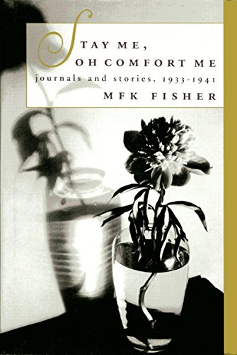 STAY ME, OH COMFORT ME Journals and Stories, 1933-1941: Fisher, M.F.K.