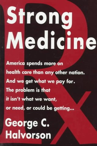 Strong Medicine : America Spends More on Health Care Than Any Otrher Nation. And We Get What We P...