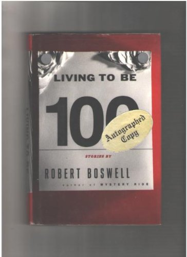 Living To Be A Hundred: Stories: Boswell, Robert