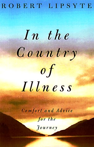 In The Country Of Illness: Comfort and Advice for the Journey: Lipsyte, Robert