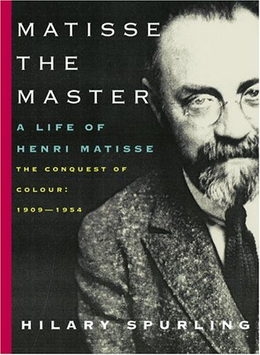 Matisse The Master: A Life Of Henri Matisse The Conquest Of Colour 1909-1954