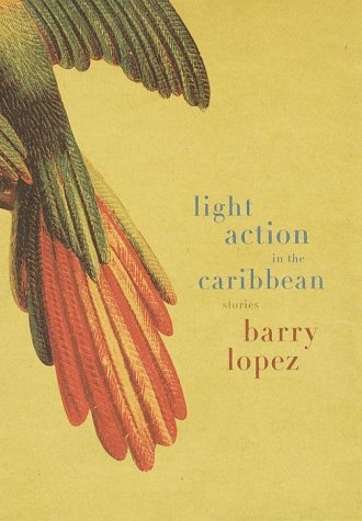 Light Action in the Caribbean: Stories.: LOPEZ, Barry.