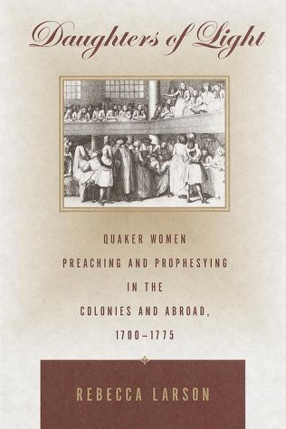 DAUGHTERS OF LIGHT. QUAKER WOMEN PREACHING AND PROPHESYING IN THE COLONIES AND ABROAD, 1700-1775.: ...