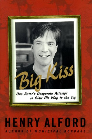 Big Kiss: One Actor's Desperate Attempt to Claw His Way to the Top: Alford, Henry