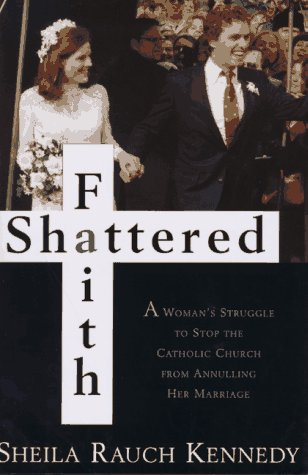Shattered Faith: A Woman's Struggle to Stop the Catholic Church from Annulling Her Marriage: ...