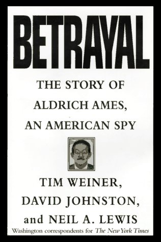 Betrayal; The Story of Aldrich Ames, an American Spy: Weiner, Tim, Johnston, David, and Lewis, Neil...