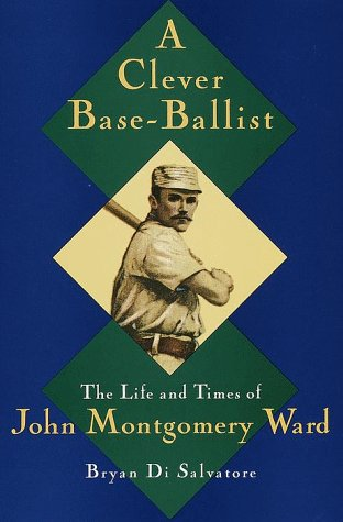 A Clever Base-Ballist: The Life and Times of John Montgomery Ward (Signed By Author): Bryan Di ...