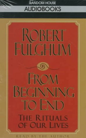 From Beginning to End: The Rituals of Our Lives: Fulghum, Robert