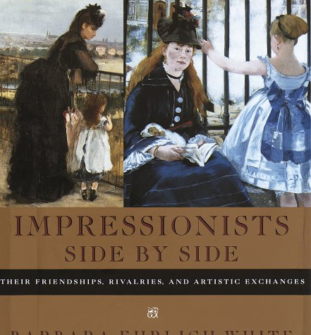 Impressionists Side by Side: Their Friendships, Rivalries,: White, Barbara Ehrlich