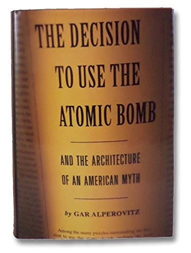 The Decision To Use The Bomb : And The Architecture Of An American Myth: Alperovitz , Gar