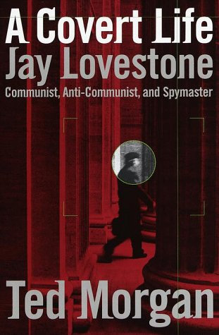 A Covert Life : Jay Lovestone, Communist, Anti-Communist and Spymaster: Morgan, Ted