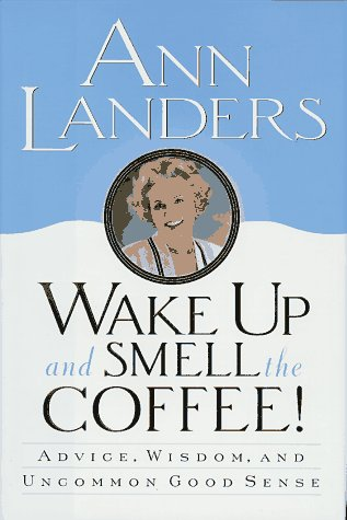 Wake Up and Smell the Coffee!: Advice, Wisdom, and Uncommon Good Sense: Landers, Ann