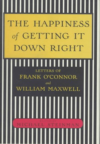 THE HAPPINESS OF GETTING IT DOWN RIGHT : Letters of Frank O'Connor and William Maxwell