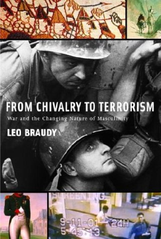 From Chivalry to Terrorism: War and the Changing Nature of Masculinity: Braudy, Leo