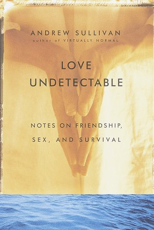 Love Undetectable: Notes on Friendship, Sex, and Survival: Sullivan, Andrew