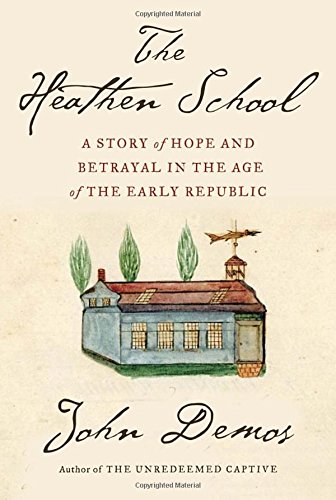 The Heathen School: A Story of Hope and Betrayal in the Age of the Early Republic: Demos, John
