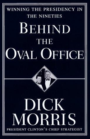Behind the Oval Office: Winning the Presidency in the Nineties: Morris, Dick