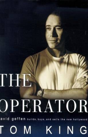 The Operator: David Geffen Builds, Buys, and Sells the New Hollywood: King, Tom