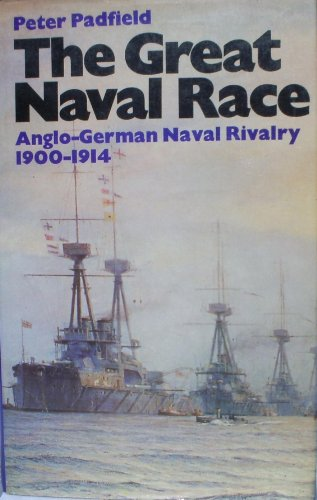 The Great Naval Race: The Anglo-German Naval Rivalry, 1900-1914: Padfield, Peter