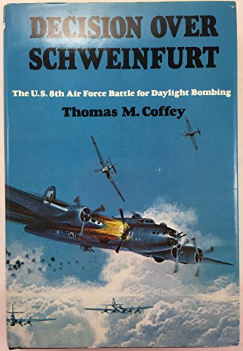 Decision Over Schweinfurt: The U.S. 8th Air Force Battle for Daylight Bombing: Coffey, Thomas M