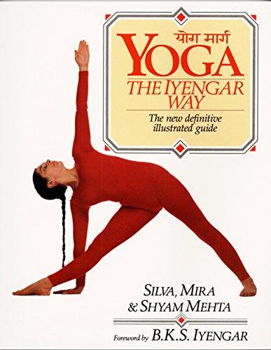 Yoga: The Iyengar Way: The New Definitive: Silva Mehta; Mira