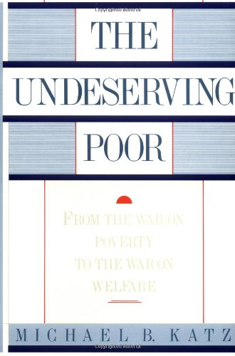 The Undeserving Poor: From the War on Poverty to the War on Welfare: Katz, Michael B.