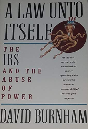 A Law Unto Itself: The IRS and the Abuse of Power: Burnham, David