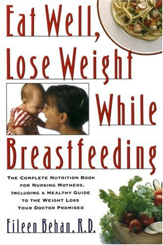 Eat Well, Lose Weight While Breastfeeding: The Complete Nutrition Book for Nursing Mothers, ...