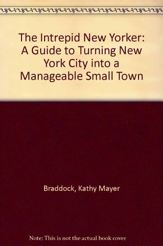 The Intrepid New Yorker: A Guide to Turning New York City into a Manageable Small Town: Braddock, ...