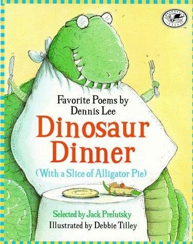 Dinosaur Dinner (With a Slice of Alligator Pie): Debbie Tilley; Dennis Lee; Jack Prelutsky