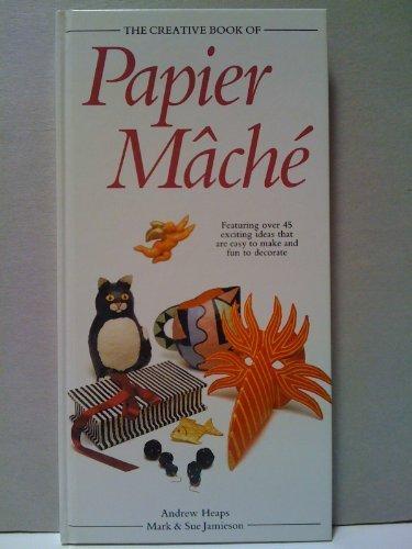 THE CREATIVE BOOK OF PAPIER MACHE: ANDREW HEAPS, MARK