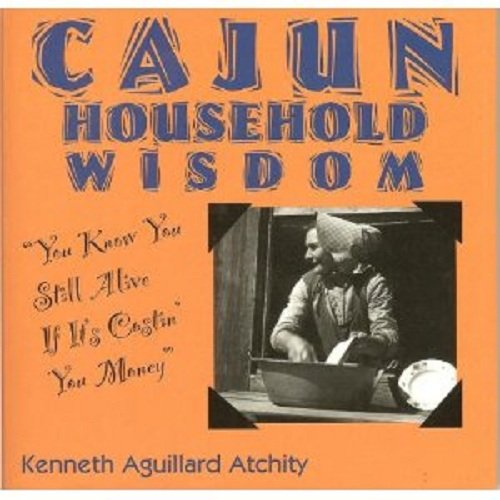 Cajun Household Wisdom: You Know You Still Alive If It's Costin' You Money!: Atchity, ...