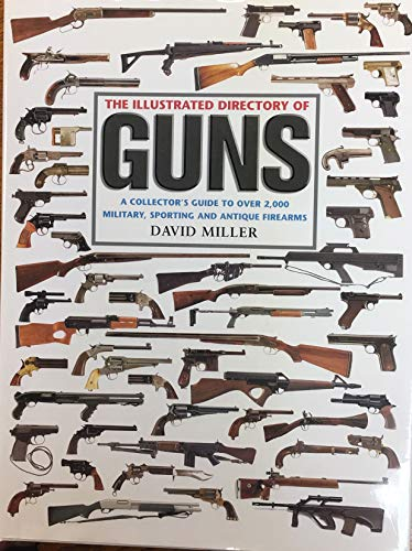 The Illustrated Directory of Guns: A Collector's Guide to Over 2,000 Military, Sporting and ...