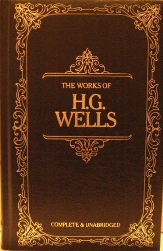 The Works of H. G. Wells : Complete & Unabridged: H. G. Wells