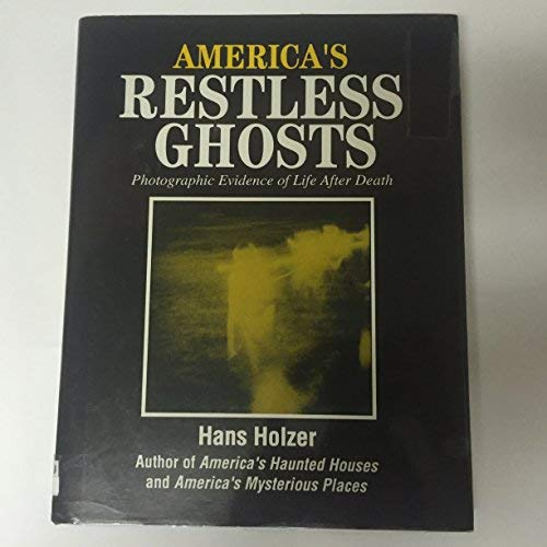 AMERICA'S RESTLESS GHOSTS - Photographic Evidence of Life After Death: Holzer, Hans