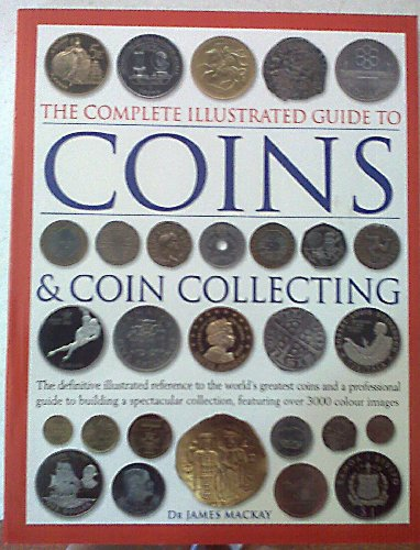 Coins & Coin Collecting (The Complete Illustrated Guide to): Dr. James MacKay