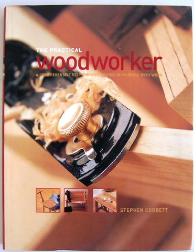 THE PRACTICAL WOODWORKER : A Comprehensive Step-by-Step Course in Working with Wood