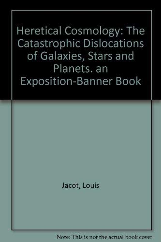 Heretical Cosmology: The Catastrophic Dislocations of Galaxies,: Jacot, Louis