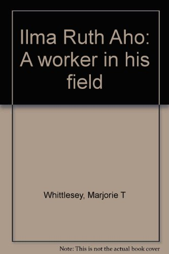 Ilma Ruth Aho: A worker in his: Marjorie T Whittlesey