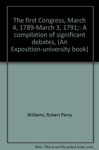 The first Congress, March 4, 1789-March 3, 1791;: A compilation of significant debates, (An ...