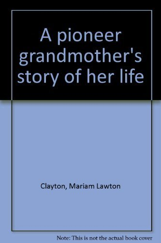 A Pioneer Grandmother's Story of Her Life: Clayton, Mariam Lawton