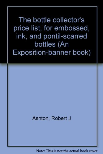 9780682474429: The bottle collector's price list, for embossed, ink, and pontil-scarred bottles (An Exposition-banner book)