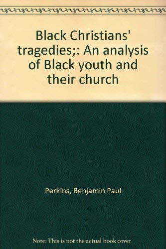 Black Christians' tragedies;: An analysis of Black youth and their church: Perkins, Benjamin ...