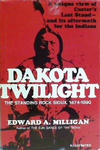 Dakota Twilight: The Standing Rock Sioux, 1874-1890: Milligan, Edward A.