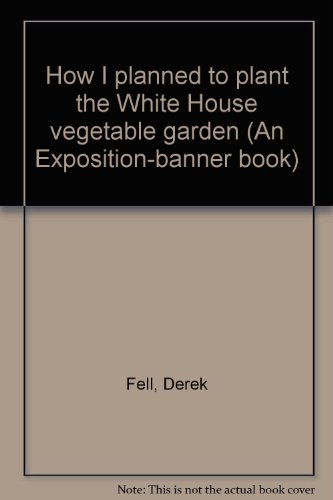 How I planned to plant the White House vegetable garden (An Exposition-banner book) (9780682485166) by Derek Fell